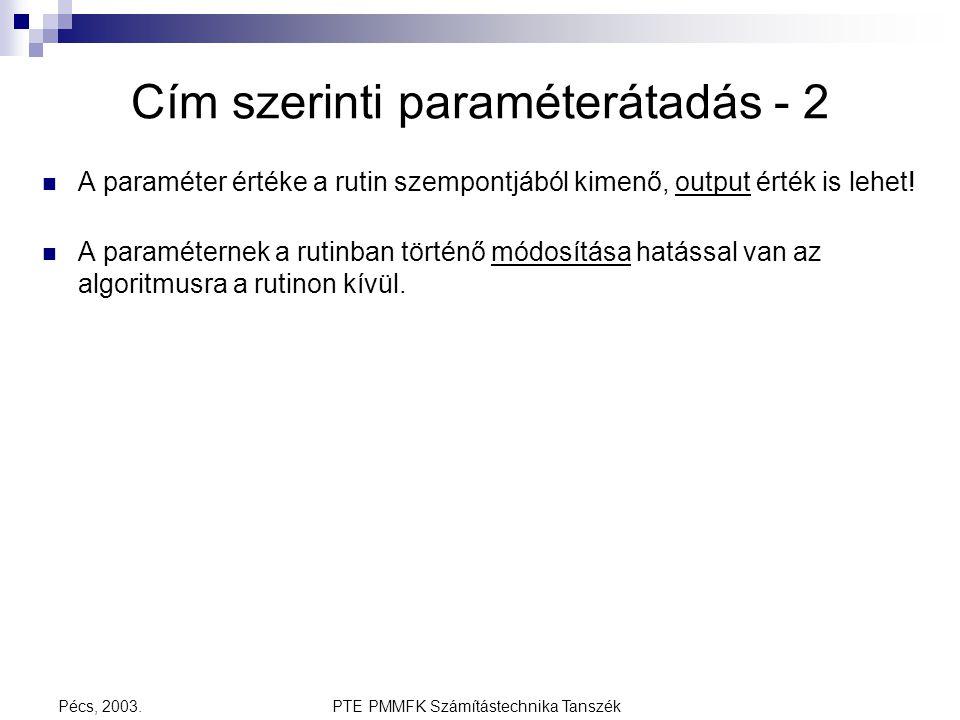 PTE PMMFK Számítástechnika TanszékPécs, 2003. Cím szerinti paraméterátadás - 2 A paraméter értéke a rutin szempontjából kimenő, output érték is lehet!