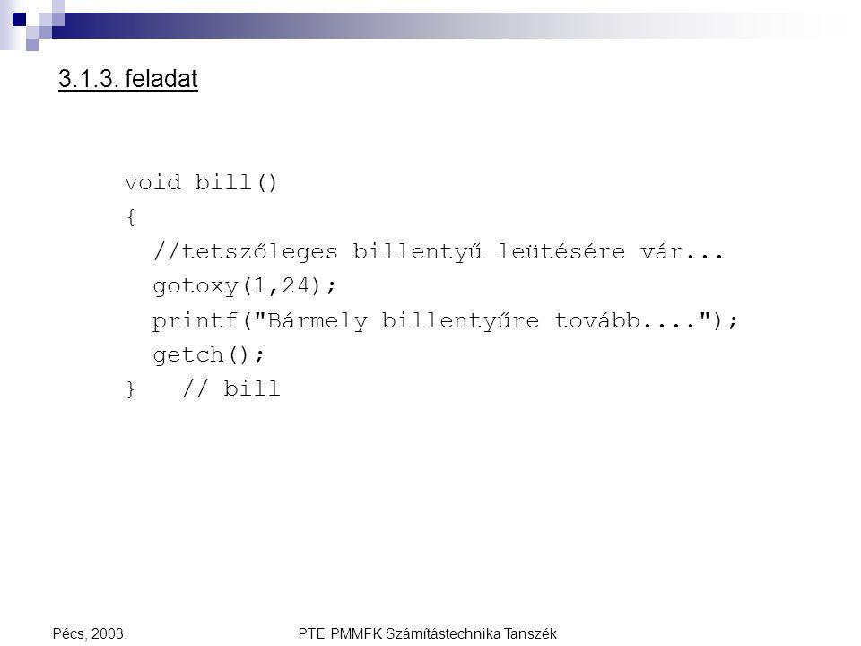 PTE PMMFK Számítástechnika TanszékPécs, 2003. 3.1.3. feladat void bill() { //tetszőleges billentyű leütésére vár... gotoxy(1,24); printf(