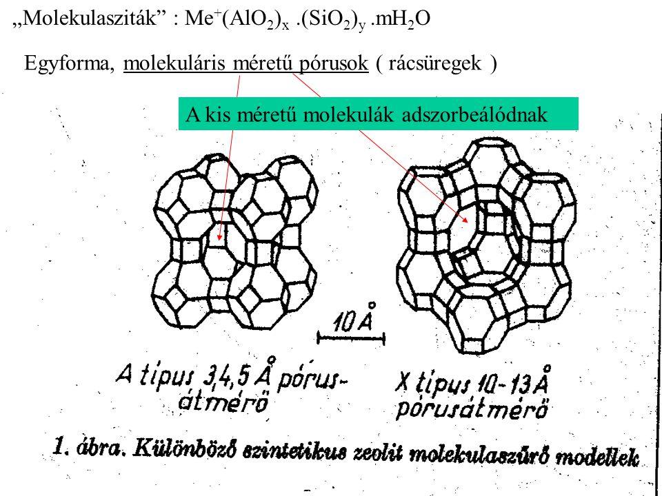 """""""Molekulasziták"""" : Me + (AlO 2 ) x.(SiO 2 ) y.mH 2 O Egyforma, molekuláris méretű pórusok ( rácsüregek ) A kis méretű molekulák adszorbeálódnak"""
