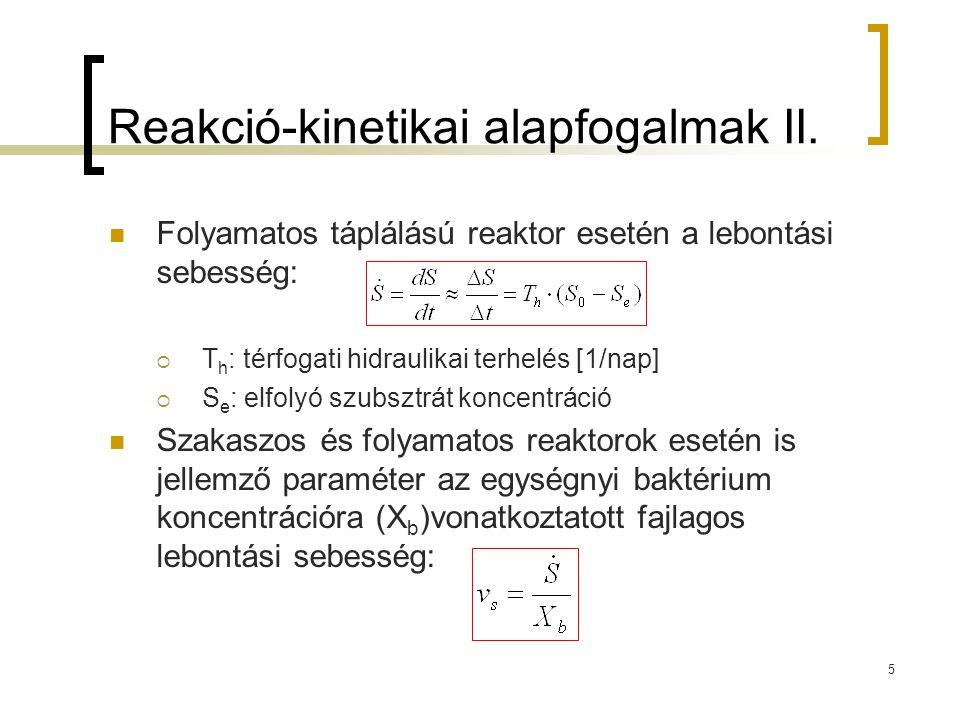 5 Reakció-kinetikai alapfogalmak II. Folyamatos táplálású reaktor esetén a lebontási sebesség:  T h : térfogati hidraulikai terhelés [1/nap]  S e :