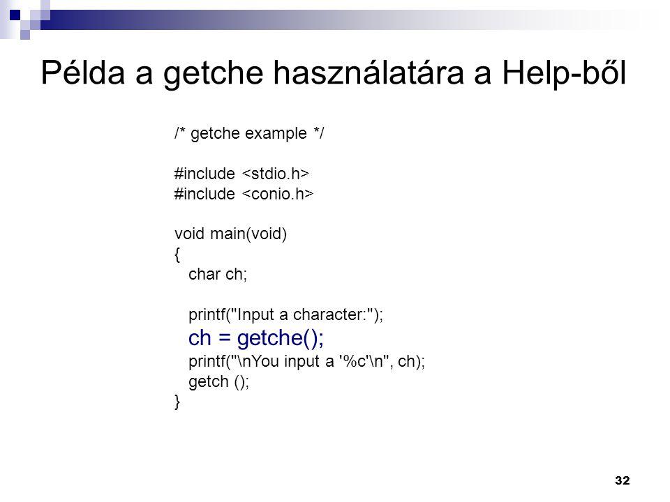 32 Példa a getche használatára a Help-ből /* getche example */ #include void main(void) { char ch; printf( Input a character: ); ch = getche(); printf( \nYou input a %c \n , ch); getch (); }