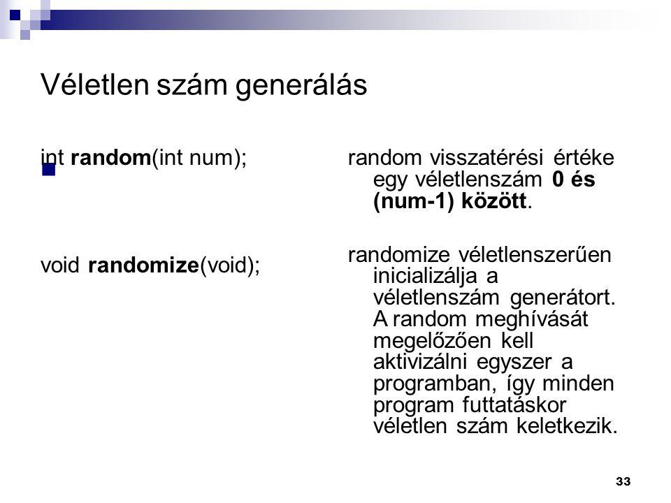 33 Véletlen szám generálás int random(int num); void randomize(void); random visszatérési értéke egy véletlenszám 0 és (num-1) között.