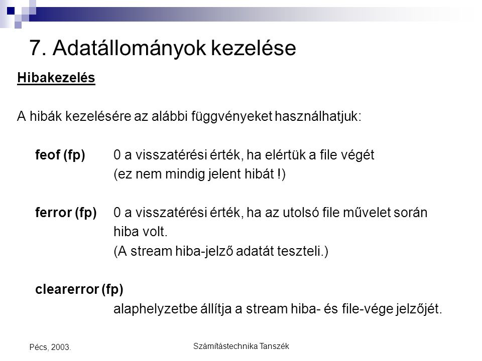 Számítástechnika Tanszék Pécs, 2003. 7. Adatállományok kezelése Hibakezelés A hibák kezelésére az alábbi függvényeket használhatjuk: feof (fp)0 a viss