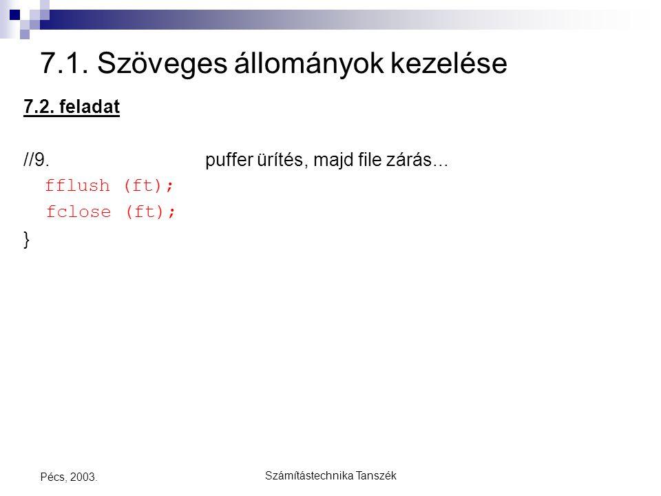 Számítástechnika Tanszék Pécs, 2003. 7.1. Szöveges állományok kezelése 7.2. feladat //9. puffer ürítés, majd file zárás... fflush (ft); fclose (ft); }