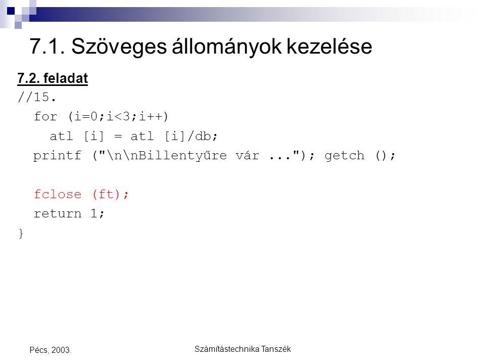 Számítástechnika Tanszék Pécs, 2003. 7.1. Szöveges állományok kezelése 7.2. feladat //15. for (i=0;i<3;i++) atl [i] = atl [i]/db; printf (