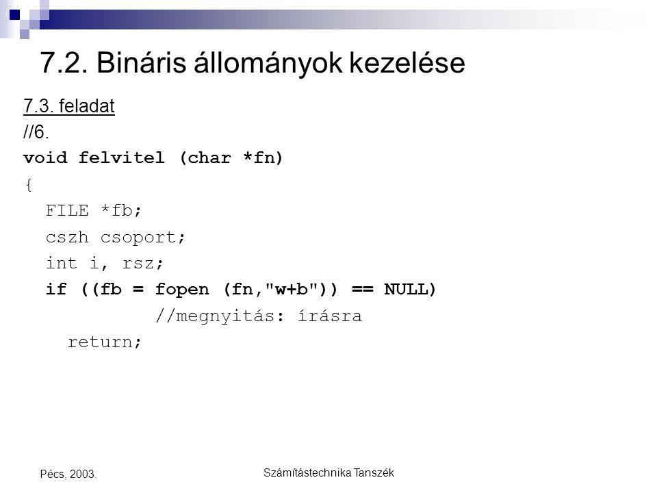 Számítástechnika Tanszék Pécs, 2003. 7.2. Bináris állományok kezelése 7.3. feladat //6. void felvitel (char *fn) { FILE *fb; cszh csoport; int i, rsz;