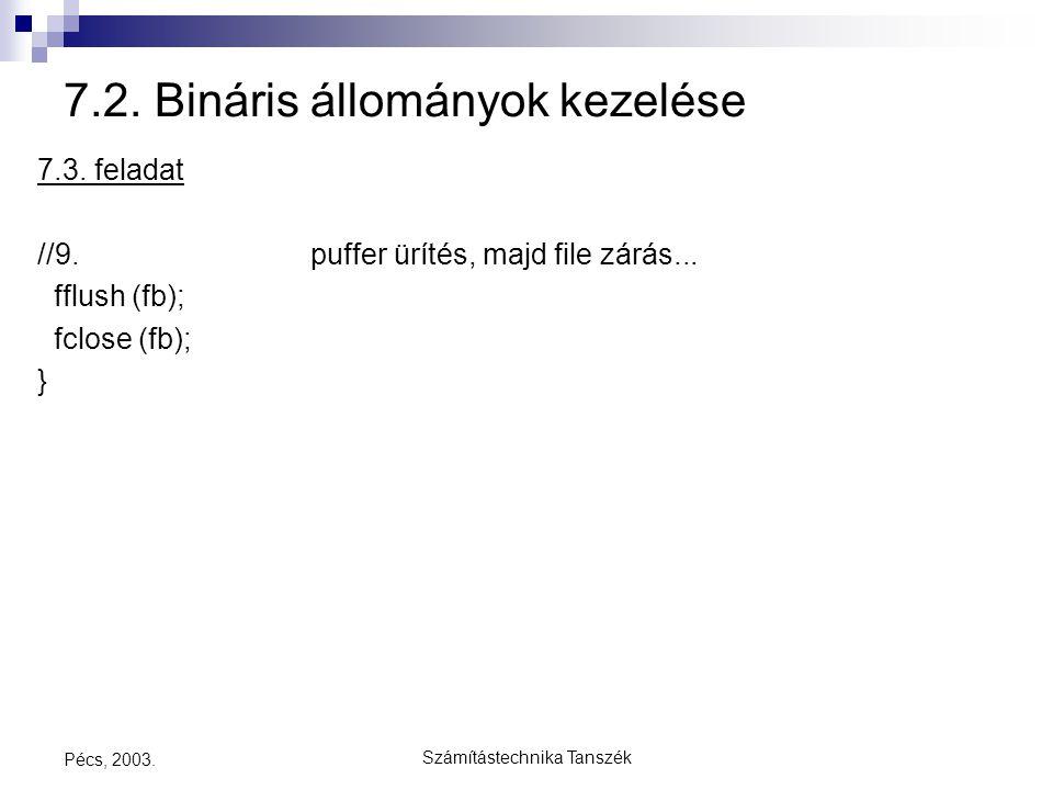 Számítástechnika Tanszék Pécs, 2003. 7.2. Bináris állományok kezelése 7.3. feladat //9. puffer ürítés, majd file zárás... fflush (fb); fclose (fb); }