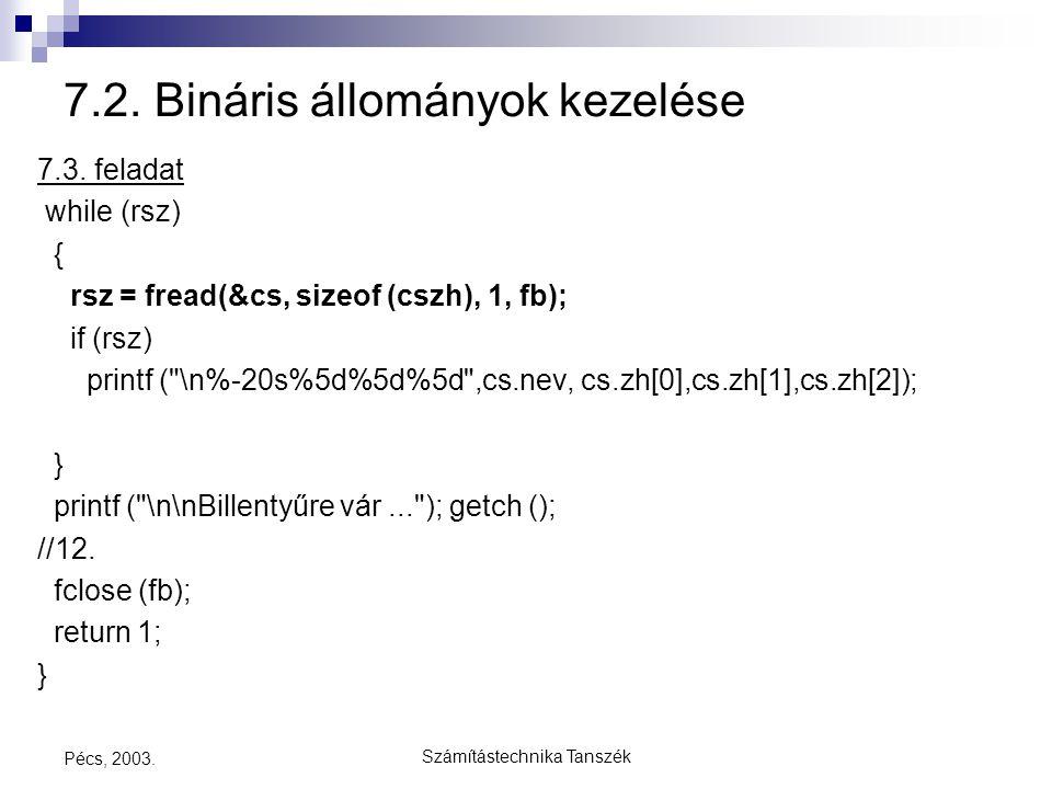 Számítástechnika Tanszék Pécs, 2003. 7.2. Bináris állományok kezelése 7.3. feladat while (rsz) { rsz = fread(&cs, sizeof (cszh), 1, fb); if (rsz) prin