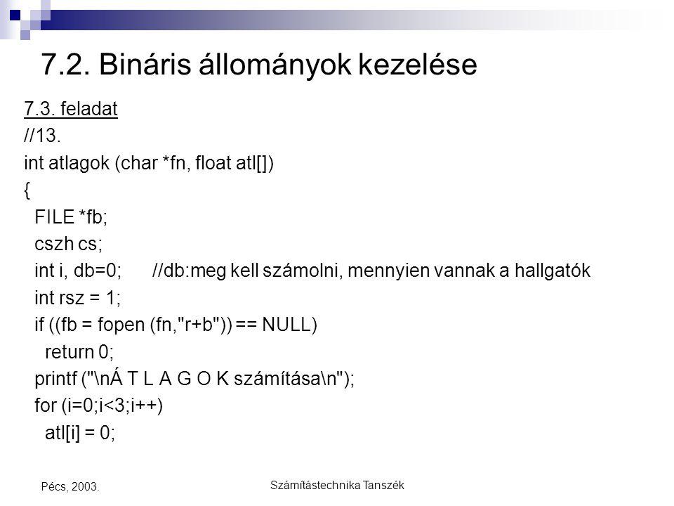 Számítástechnika Tanszék Pécs, 2003. 7.2. Bináris állományok kezelése 7.3. feladat //13. int atlagok (char *fn, float atl[]) { FILE *fb; cszh cs; int