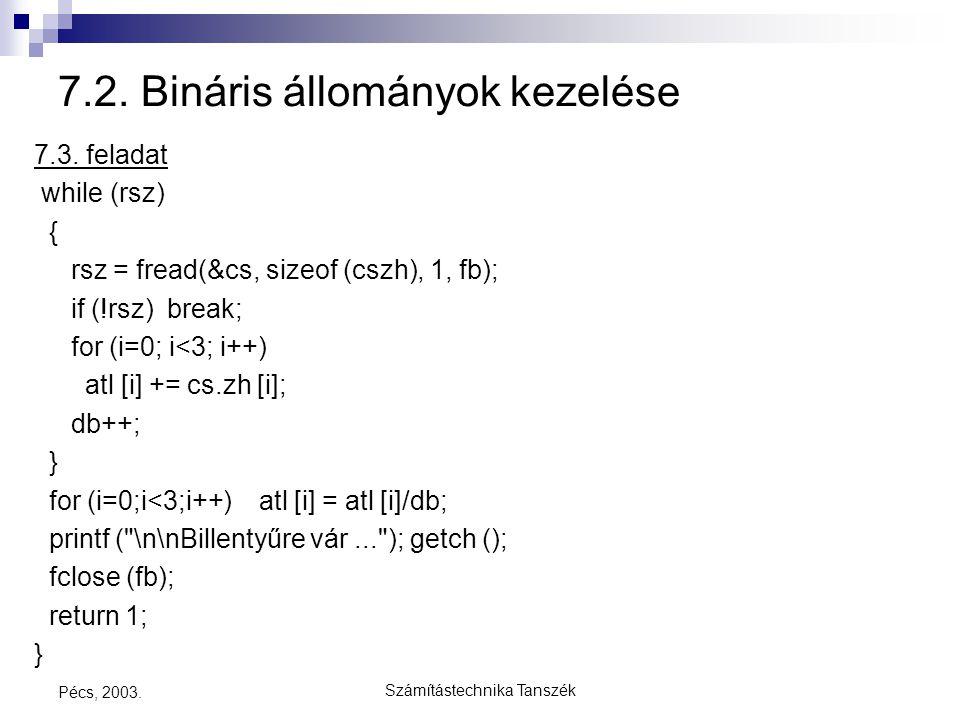 Számítástechnika Tanszék Pécs, 2003. 7.2. Bináris állományok kezelése 7.3. feladat while (rsz) { rsz = fread(&cs, sizeof (cszh), 1, fb); if (!rsz) bre