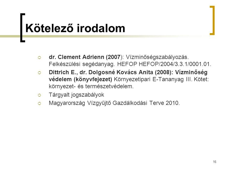16 Kötelező irodalom  dr. Clement Adrienn (2007): Vízminőségszabályozás. Felkészülési segédanyag. HEFOP HEFOP/2004/3.3.1/0001.01.  Dittrich E., dr.