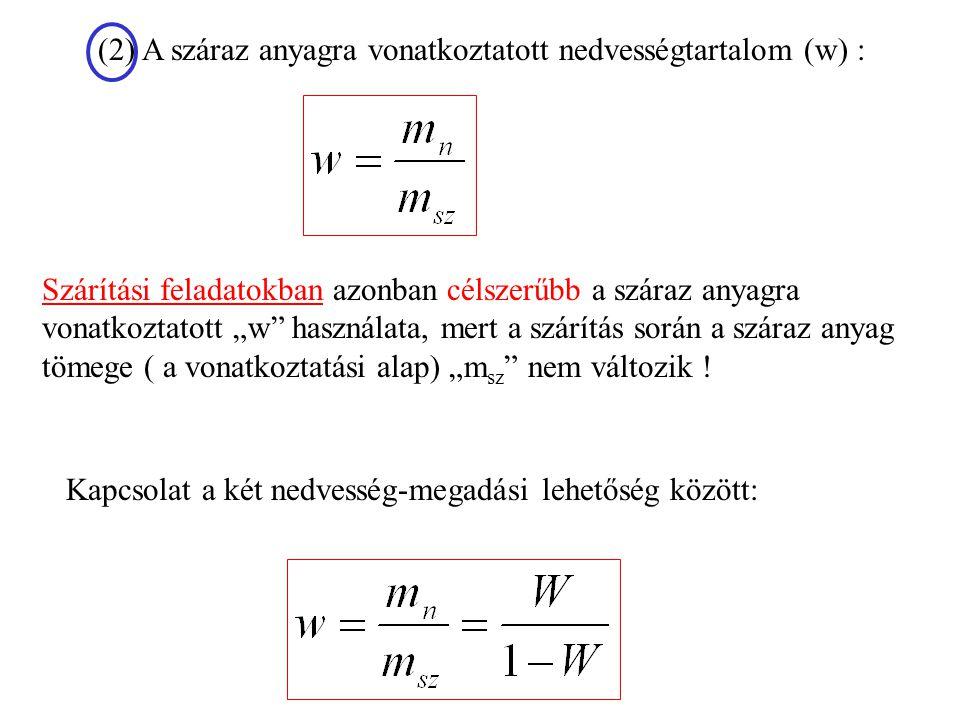 """Kapcsolat a két nedvesség-megadási lehetőség között: (2) A száraz anyagra vonatkoztatott nedvességtartalom (w) : Szárítási feladatokban azonban célszerűbb a száraz anyagra vonatkoztatott """"w használata, mert a szárítás során a száraz anyag tömege ( a vonatkoztatási alap) """"m sz nem változik !"""