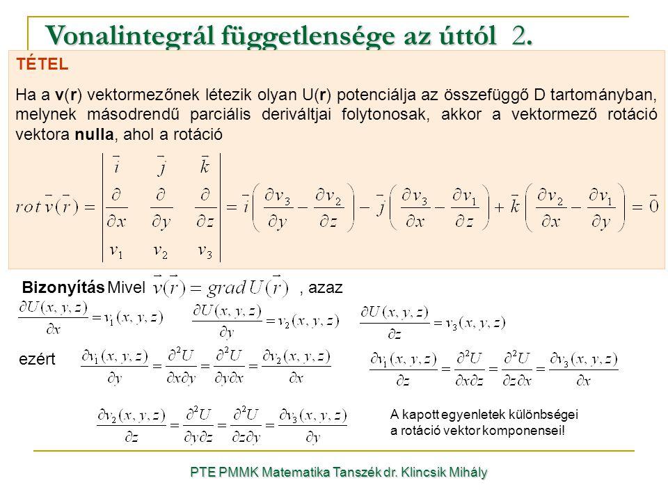 PTE PMMK Matematika Tanszék dr. Klincsik Mihály Vonalintegrál függetlensége az úttól 2. TÉTEL Ha a v(r) vektormezőnek létezik olyan U(r) potenciálja a