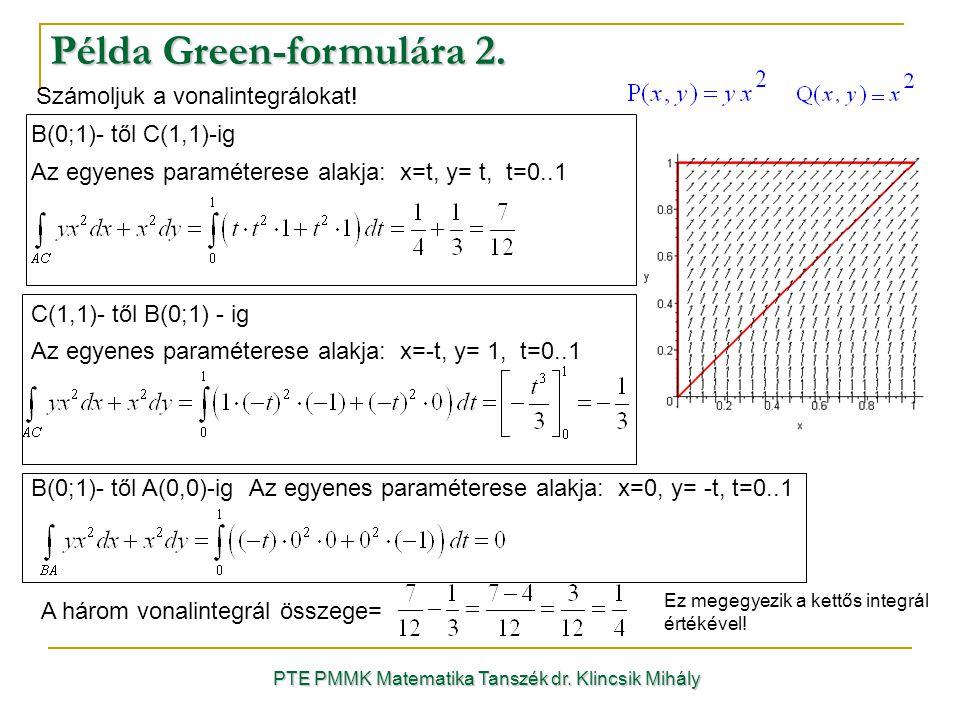 PTE PMMK Matematika Tanszék dr. Klincsik Mihály Példa Green-formulára 2. Számoljuk a vonalintegrálokat! B(0;1)- től C(1,1)-ig Az egyenes paraméterese