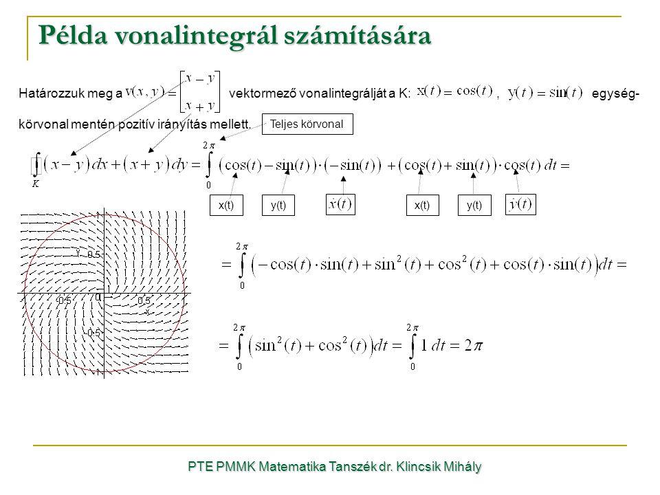 Példa vonalintegrál számítására PTE PMMK Matematika Tanszék dr. Klincsik Mihály Határozzuk meg a vektormező vonalintegrálját a K:, egység- körvonal me