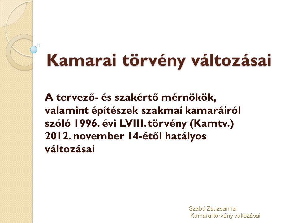 Kamarai törvény változásai A tervező- és szakértő mérnökök, valamint építészek szakmai kamaráiról szóló 1996. évi LVIII. törvény (Kamtv.) 2012. novemb