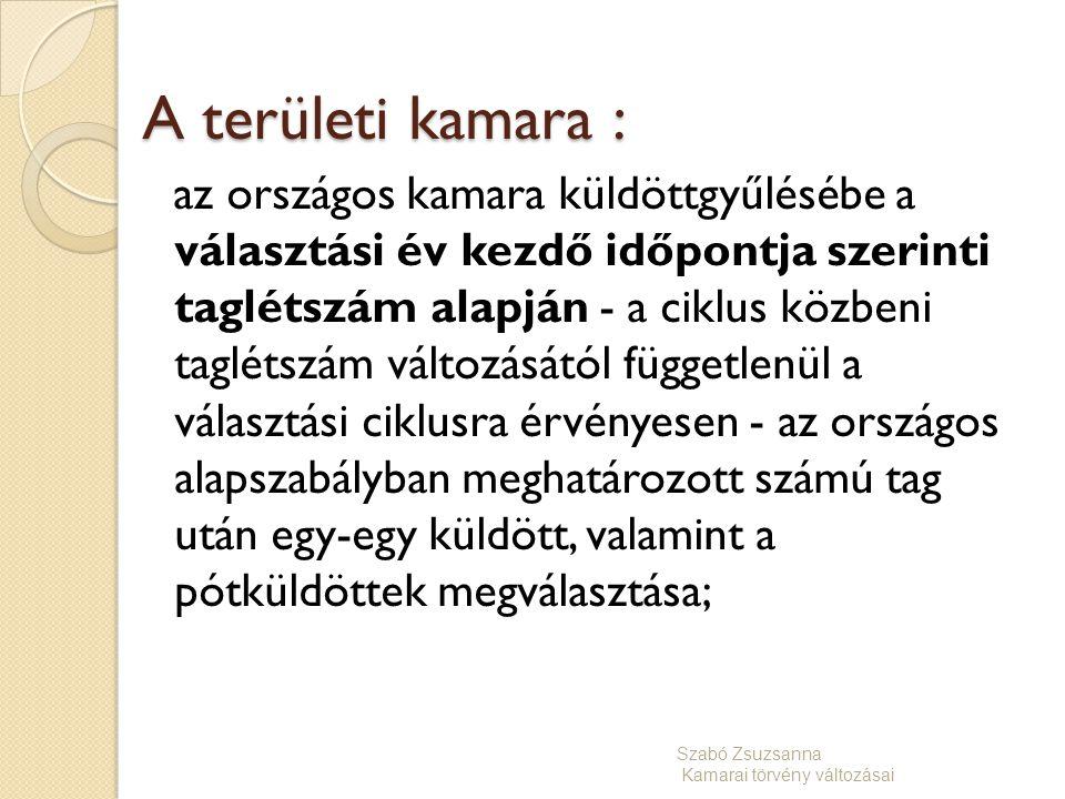 A területi kamara : az országos kamara küldöttgyűlésébe a választási év kezdő időpontja szerinti taglétszám alapján - a ciklus közbeni taglétszám változásától függetlenül a választási ciklusra érvényesen - az országos alapszabályban meghatározott számú tag után egy-egy küldött, valamint a pótküldöttek megválasztása; Szabó Zsuzsanna Kamarai törvény változásai