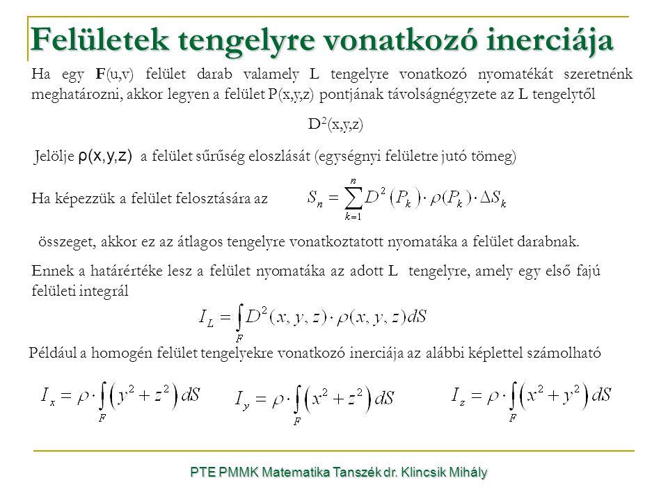 PTE PMMK Matematika Tanszék dr. Klincsik Mihály Felületek tengelyre vonatkozó inerciája Jelölje ρ(x,y,z) a felület sűrűség eloszlását (egységnyi felül