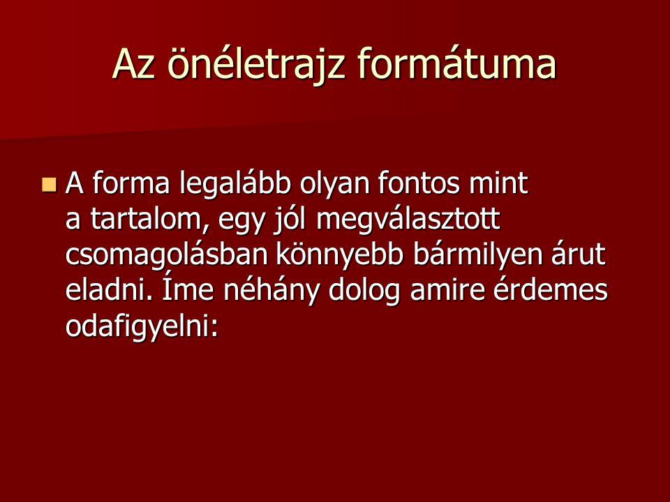 Az önéletrajz formátuma A forma legalább olyan fontos mint a tartalom, egy jól megválasztott csomagolásban könnyebb bármilyen árut eladni.