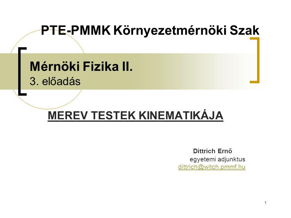 1 Mérnöki Fizika II. 3. előadás MEREV TESTEK KINEMATIKÁJA Dittrich Ernő egyetemi adjunktus dittrich@witch.pmmf.hu PTE-PMMK Környezetmérnöki Szak
