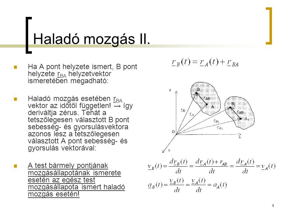 4 Haladó mozgás II. Ha A pont helyzete ismert, B pont helyzete r BA helyzetvektor ismeretében megadható: Haladó mozgás esetében r BA vektor az időtől