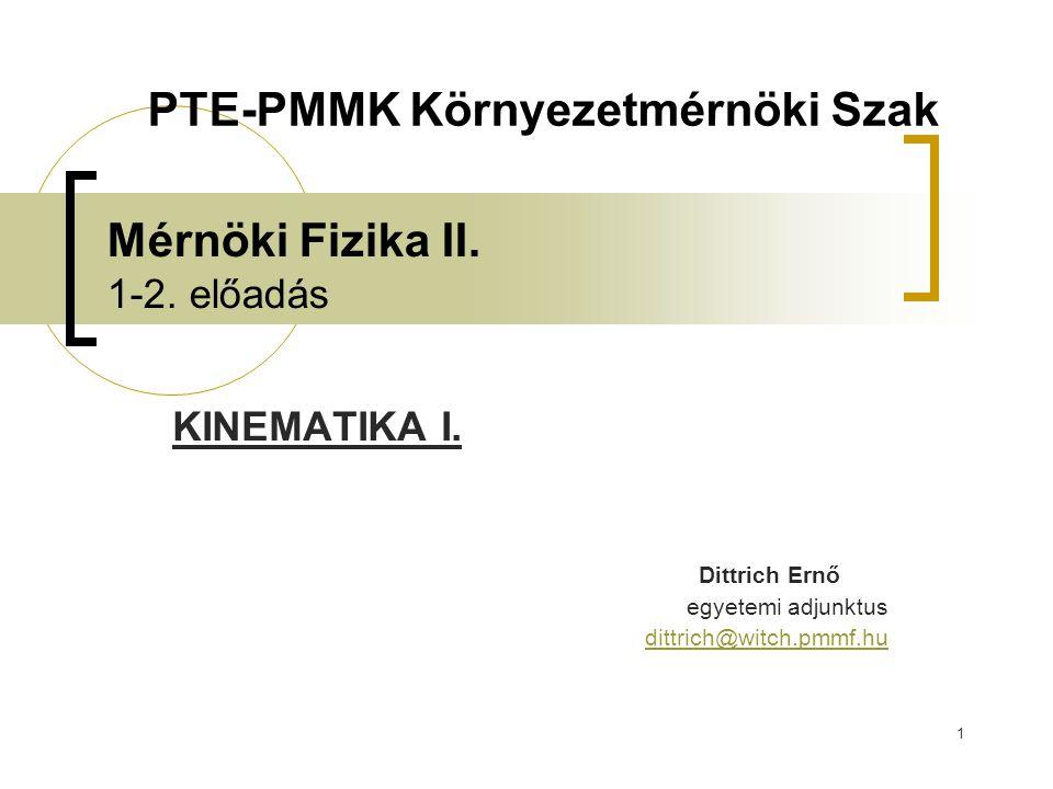 1 Mérnöki Fizika II. 1-2. előadás KINEMATIKA I. Dittrich Ernő egyetemi adjunktus dittrich@witch.pmmf.hu PTE-PMMK Környezetmérnöki Szak