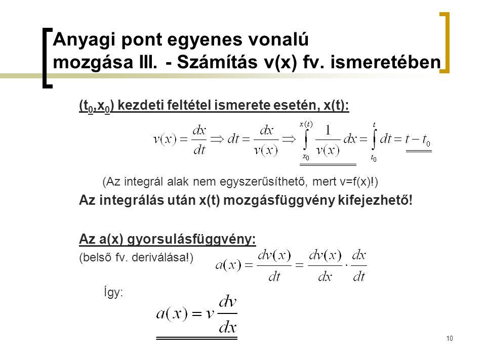 10 Anyagi pont egyenes vonalú mozgása III. - Számítás v(x) fv. ismeretében (t 0,x 0 ) kezdeti feltétel ismerete esetén, x(t): (Az integrál alak nem eg