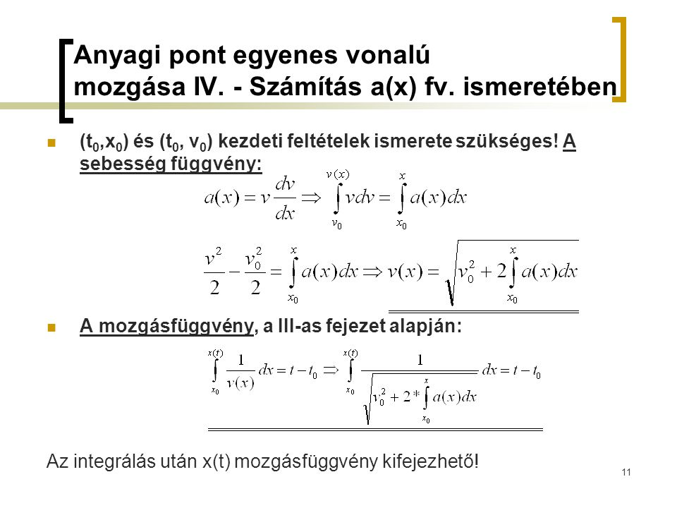 11 Anyagi pont egyenes vonalú mozgása IV. - Számítás a(x) fv. ismeretében (t 0,x 0 ) és (t 0, v 0 ) kezdeti feltételek ismerete szükséges! A sebesség