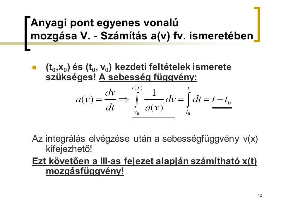 12 Anyagi pont egyenes vonalú mozgása V. - Számítás a(v) fv. ismeretében (t 0,x 0 ) és (t 0, v 0 ) kezdeti feltételek ismerete szükséges! A sebesség f