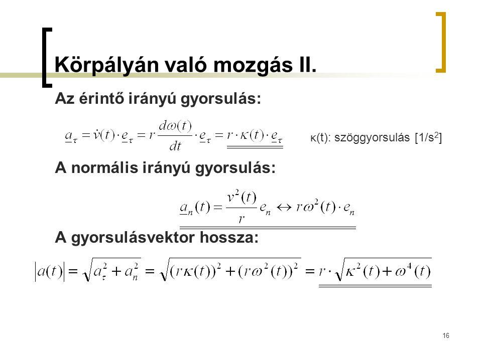 16 Körpályán való mozgás II. Az érintő irányú gyorsulás: A normális irányú gyorsulás: A gyorsulásvektor hossza: κ (t): szöggyorsulás [1/s 2 ]