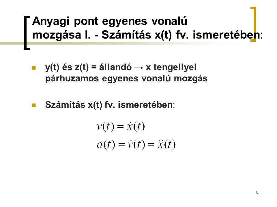 8 Anyagi pont egyenes vonalú mozgása I. - Számítás x(t) fv. ismeretében: y(t) és z(t) = állandó → x tengellyel párhuzamos egyenes vonalú mozgás Számít