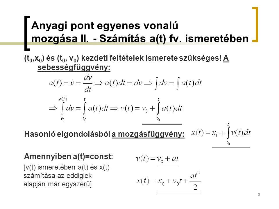 9 Anyagi pont egyenes vonalú mozgása II. - Számítás a(t) fv. ismeretében (t 0,x 0 ) és (t 0, v 0 ) kezdeti feltételek ismerete szükséges! A sebességfü