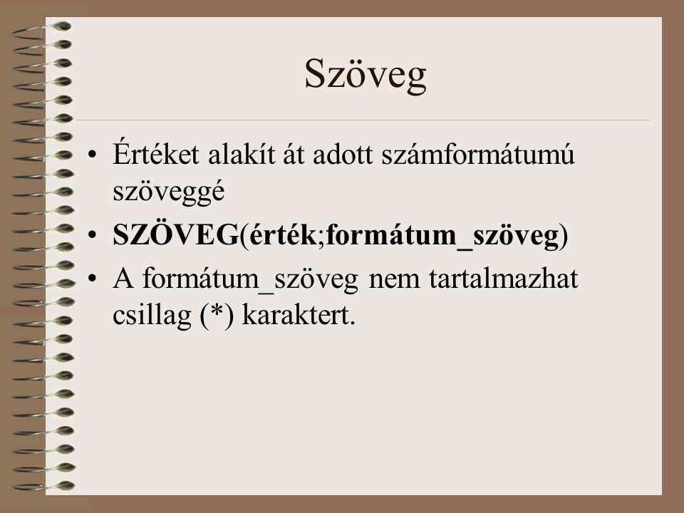 Szöveg Értéket alakít át adott számformátumú szöveggé SZÖVEG(érték;formátum_szöveg) A formátum_szöveg nem tartalmazhat csillag (*) karaktert.