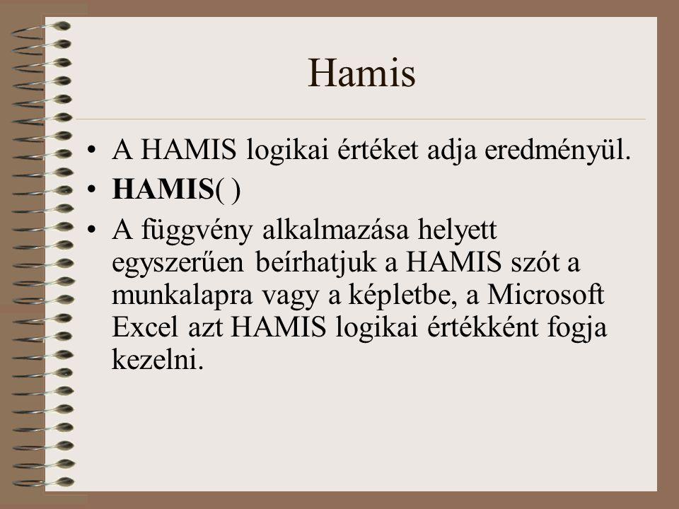 Hamis A HAMIS logikai értéket adja eredményül. HAMIS( ) A függvény alkalmazása helyett egyszerűen beírhatjuk a HAMIS szót a munkalapra vagy a képletbe