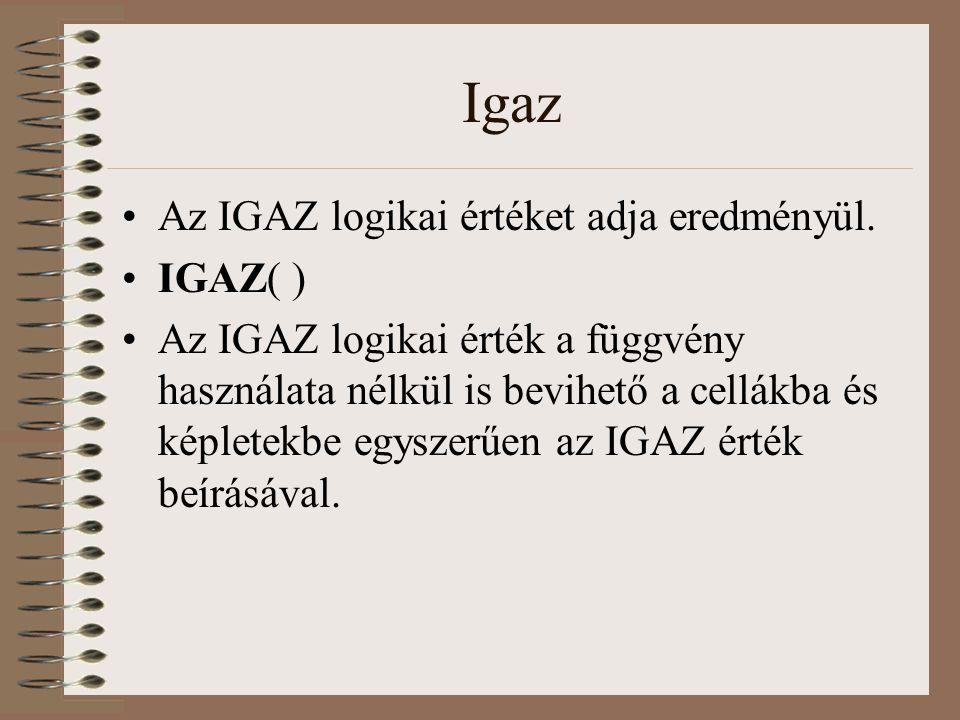 Igaz Az IGAZ logikai értéket adja eredményül. IGAZ( ) Az IGAZ logikai érték a függvény használata nélkül is bevihető a cellákba és képletekbe egyszerű