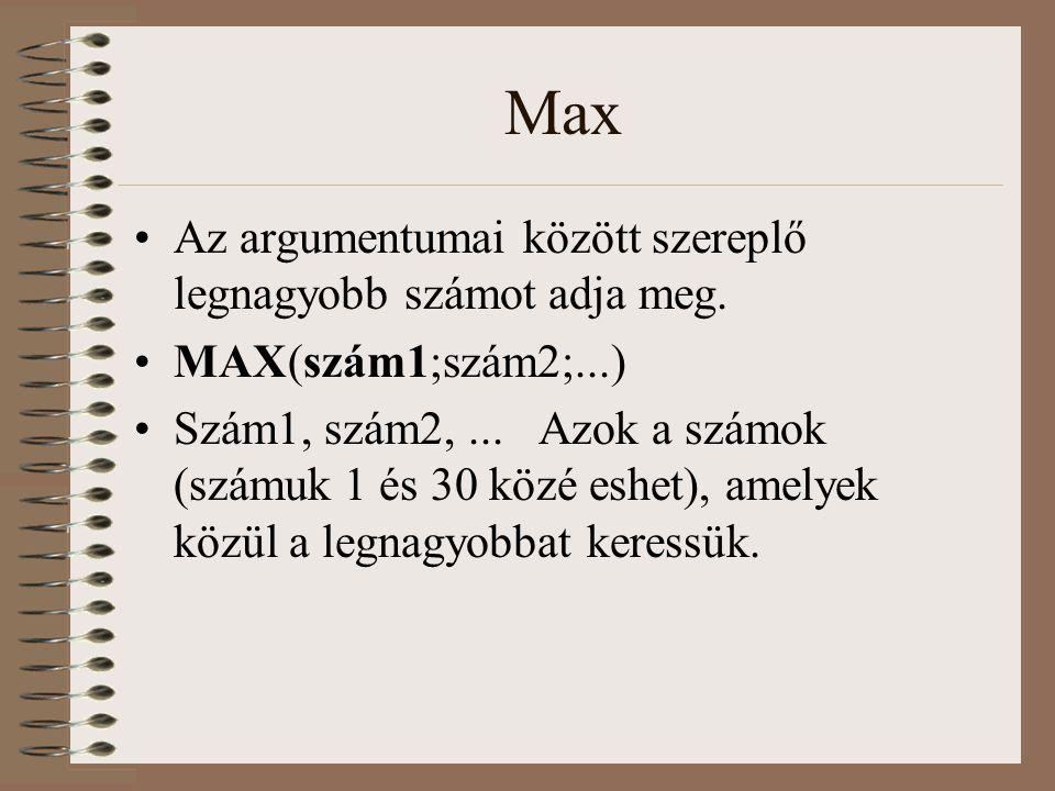 Max Az argumentumai között szereplő legnagyobb számot adja meg. MAX(szám1;szám2;...) Szám1, szám2,... Azok a számok (számuk 1 és 30 közé eshet), amely