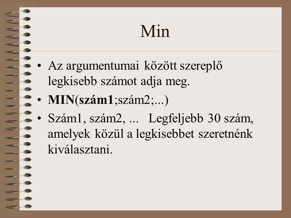 Min Az argumentumai között szereplő legkisebb számot adja meg. MIN(szám1;szám2;...) Szám1, szám2,... Legfeljebb 30 szám, amelyek közül a legkisebbet s