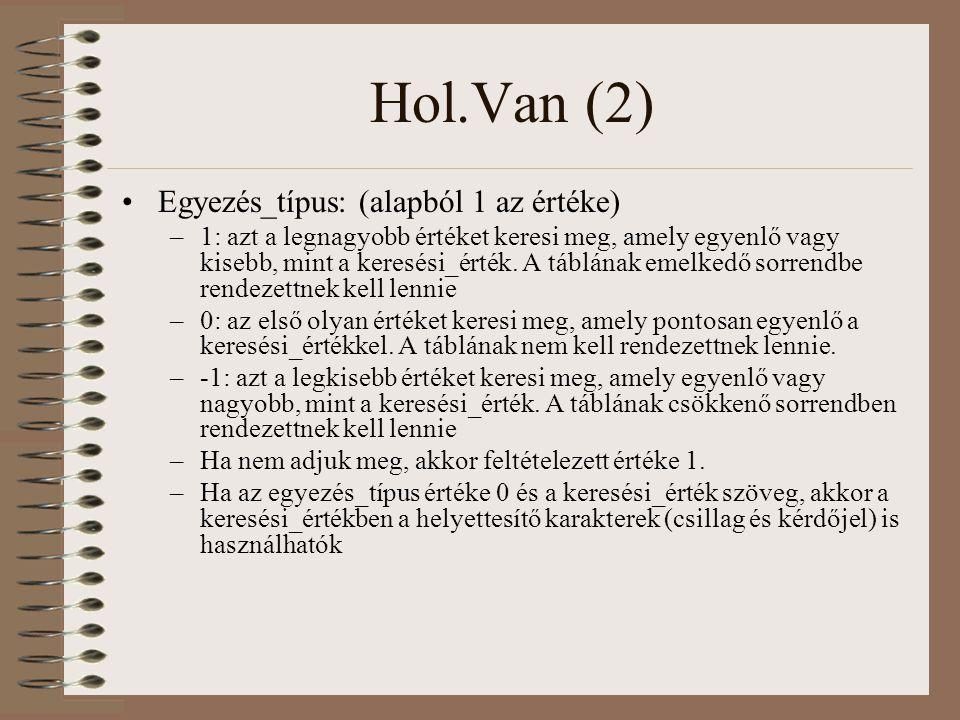 Hol.Van (2) Egyezés_típus: (alapból 1 az értéke) –1: azt a legnagyobb értéket keresi meg, amely egyenlő vagy kisebb, mint a keresési_érték. A táblának