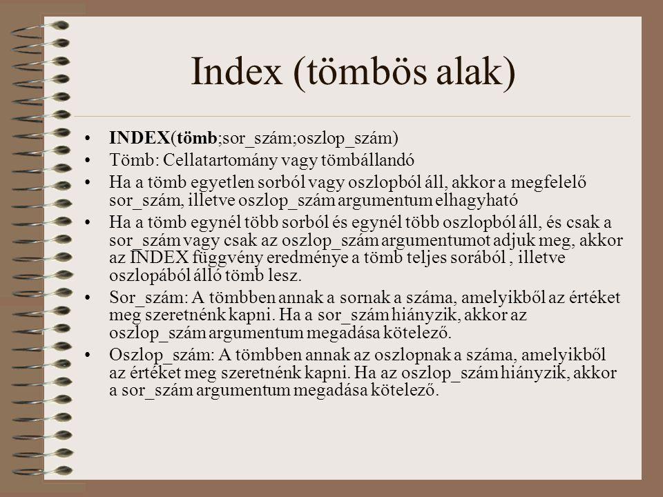 Index (tömbös alak) INDEX(tömb;sor_szám;oszlop_szám) Tömb: Cellatartomány vagy tömbállandó Ha a tömb egyetlen sorból vagy oszlopból áll, akkor a megfe
