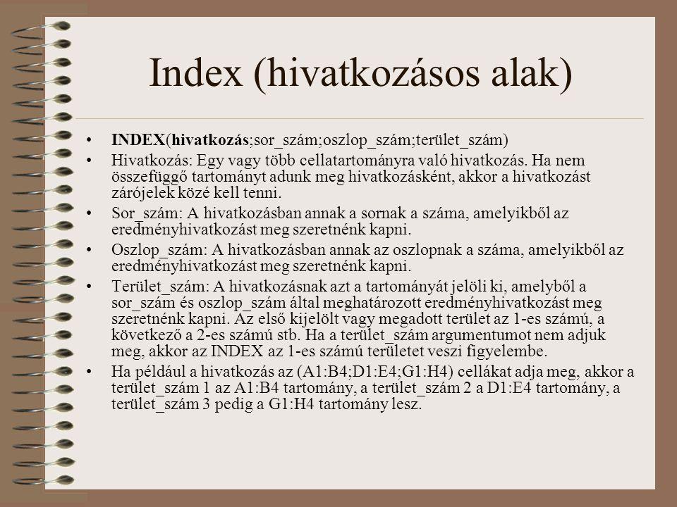 Index (hivatkozásos alak) INDEX(hivatkozás;sor_szám;oszlop_szám;terület_szám) Hivatkozás: Egy vagy több cellatartományra való hivatkozás. Ha nem össze