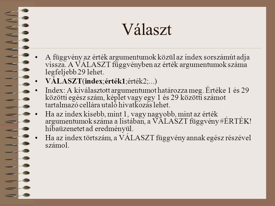 Választ A függvény az érték argumentumok közül az index sorszámút adja vissza. A VÁLASZT függvényben az érték argumentumok száma legfeljebb 29 lehet.
