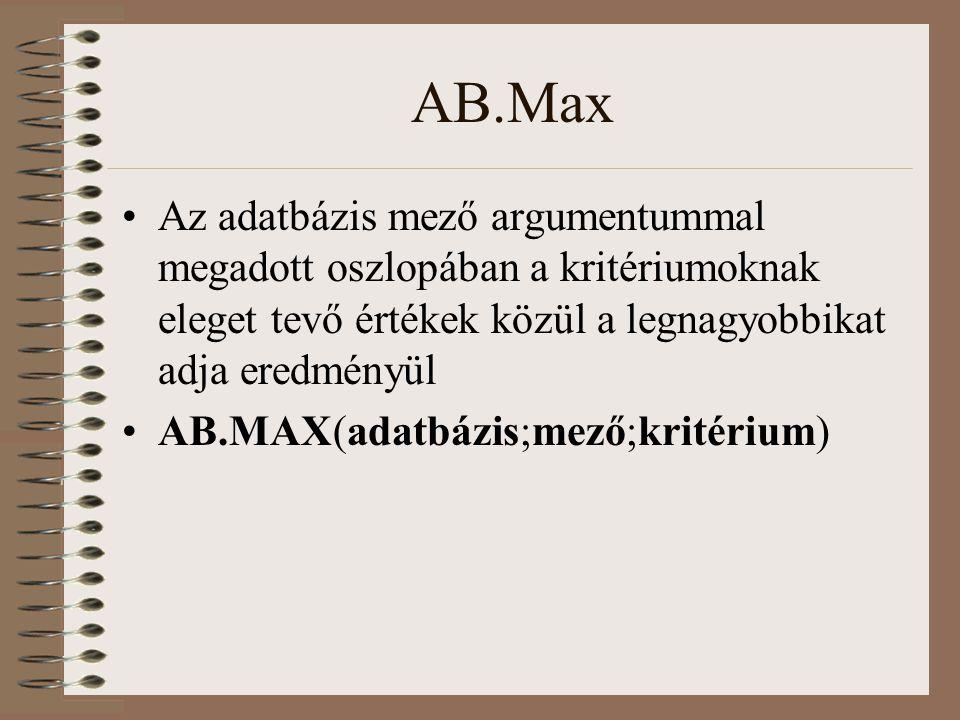 AB.Max Az adatbázis mező argumentummal megadott oszlopában a kritériumoknak eleget tevő értékek közül a legnagyobbikat adja eredményül AB.MAX(adatbázi