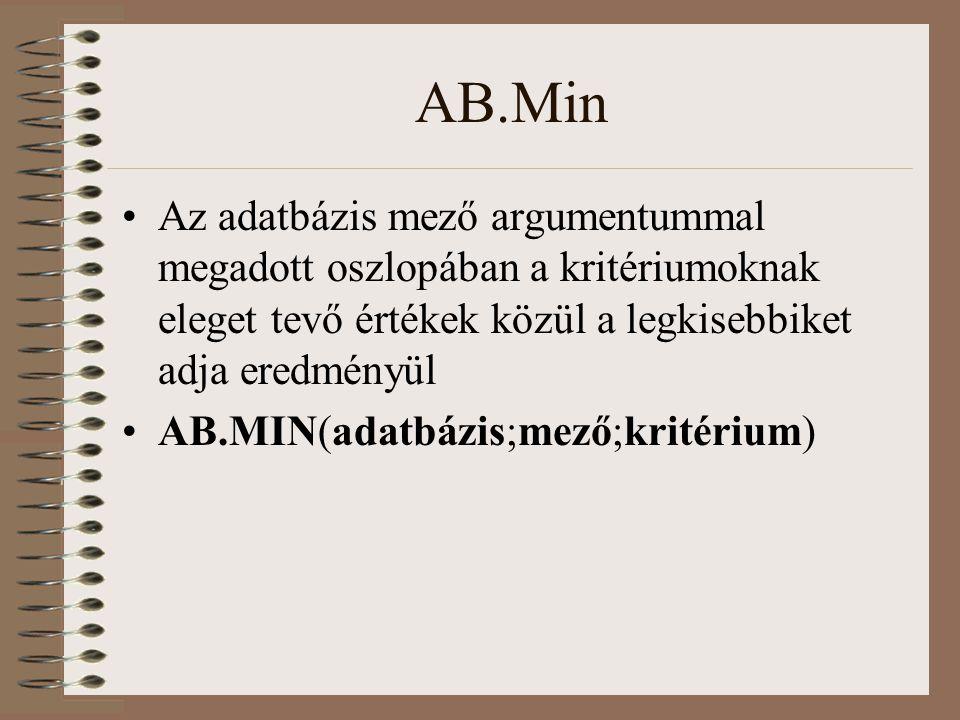 AB.Min Az adatbázis mező argumentummal megadott oszlopában a kritériumoknak eleget tevő értékek közül a legkisebbiket adja eredményül AB.MIN(adatbázis