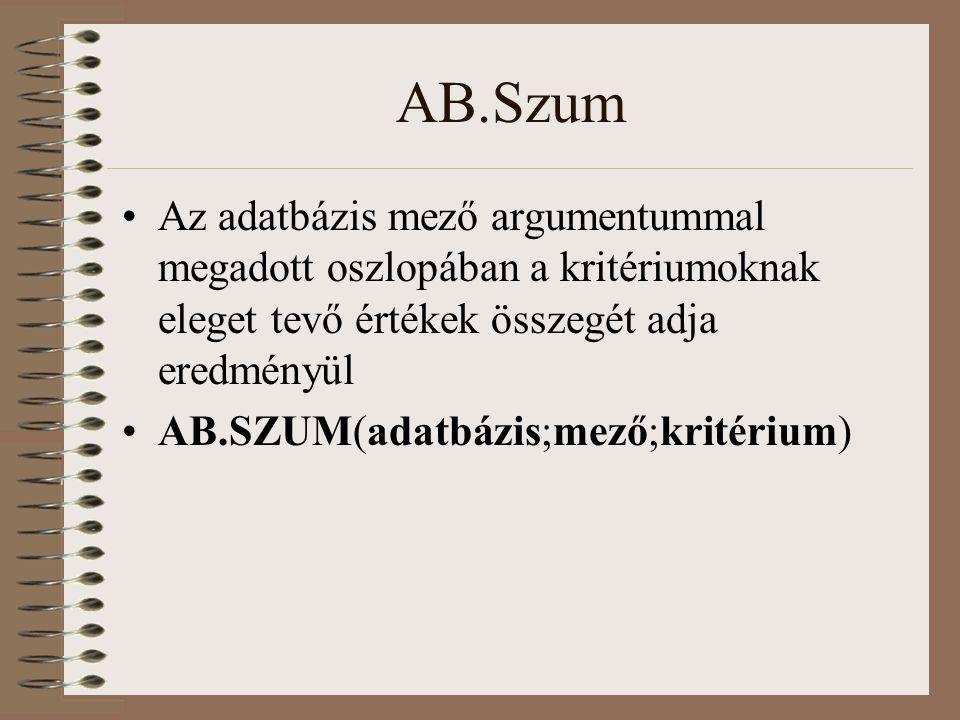 AB.Szum Az adatbázis mező argumentummal megadott oszlopában a kritériumoknak eleget tevő értékek összegét adja eredményül AB.SZUM(adatbázis;mező;krité