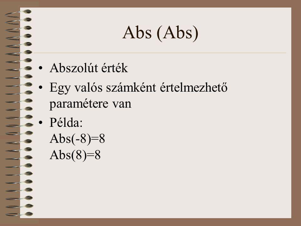 Abs (Abs) Abszolút érték Egy valós számként értelmezhető paramétere van Példa: Abs(-8)=8 Abs(8)=8