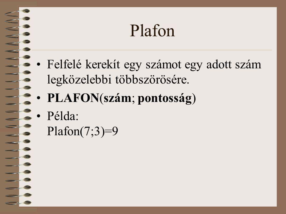 Plafon Felfelé kerekít egy számot egy adott szám legközelebbi többszörösére. PLAFON(szám; pontosság) Példa: Plafon(7;3)=9