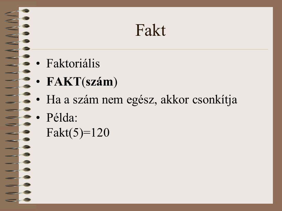Fakt Faktoriális FAKT(szám) Ha a szám nem egész, akkor csonkítja Példa: Fakt(5)=120