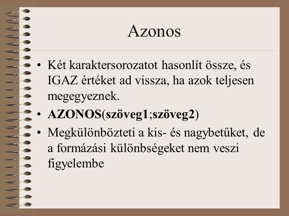 Azonos Két karaktersorozatot hasonlít össze, és IGAZ értéket ad vissza, ha azok teljesen megegyeznek. AZONOS(szöveg1;szöveg2) Megkülönbözteti a kis- é