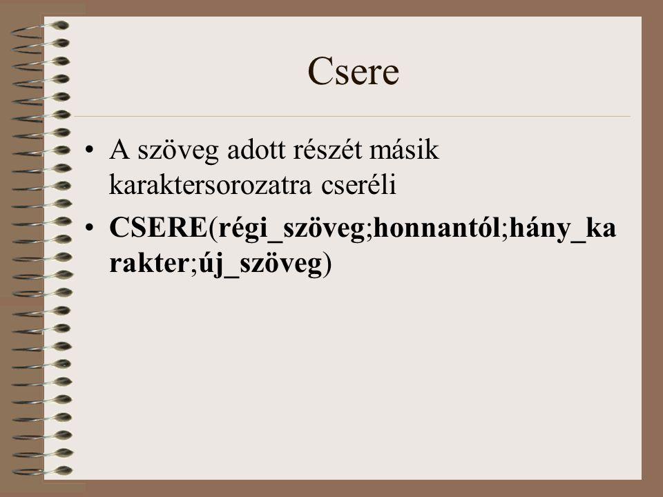 Csere A szöveg adott részét másik karaktersorozatra cseréli CSERE(régi_szöveg;honnantól;hány_ka rakter;új_szöveg)