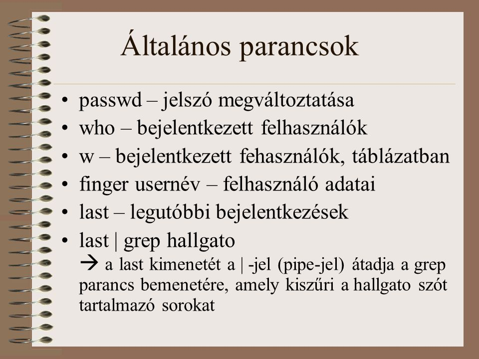 Általános parancsok passwd – jelszó megváltoztatása who – bejelentkezett felhasználók w – bejelentkezett fehasználók, táblázatban finger usernév – fel